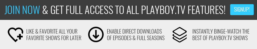 Join now & get full access to all Playboy.TV features! Like & Favorite all your favorite shows for later. Enable direct downloads of Episodes & Full Seasons. Instantly binge-watch the best of Playboy.TV shows.